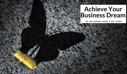 Achieve Your Business Dream By Following These 8 Key Steps